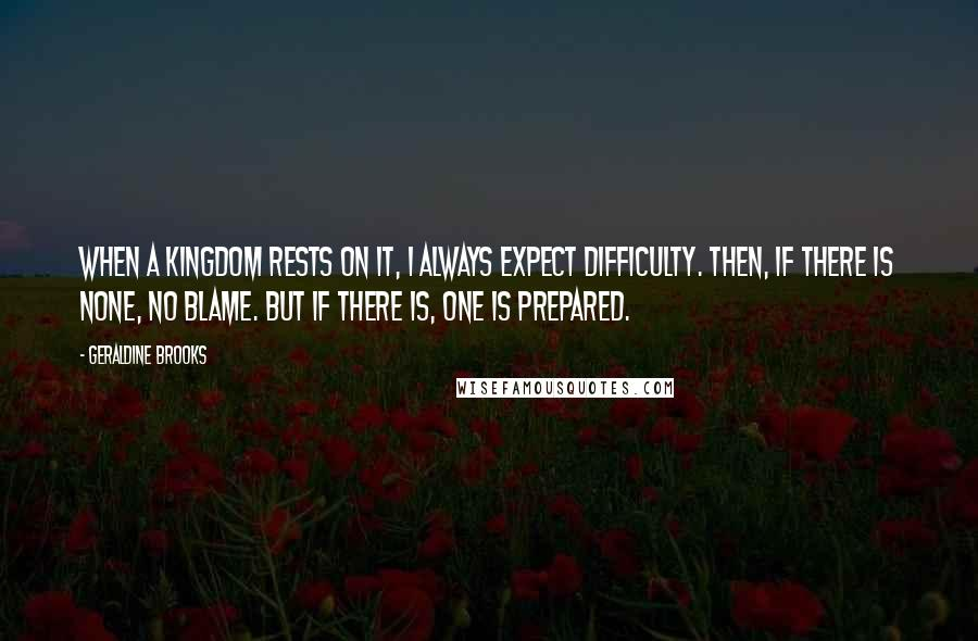 Geraldine Brooks quotes: When a kingdom rests on it, I always expect difficulty. Then, if there is none, no blame. But if there is, one is prepared.