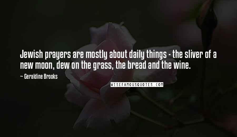 Geraldine Brooks quotes: Jewish prayers are mostly about daily things - the sliver of a new moon, dew on the grass, the bread and the wine.