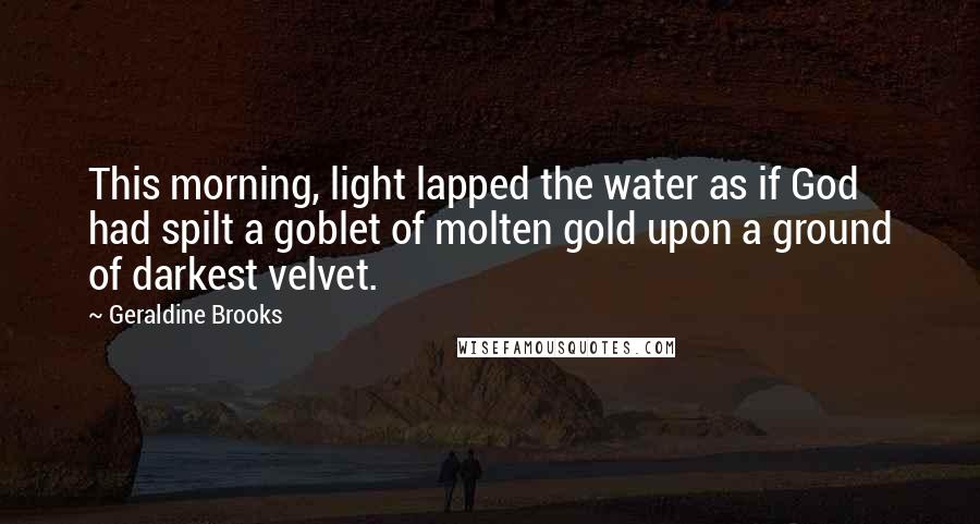 Geraldine Brooks quotes: This morning, light lapped the water as if God had spilt a goblet of molten gold upon a ground of darkest velvet.