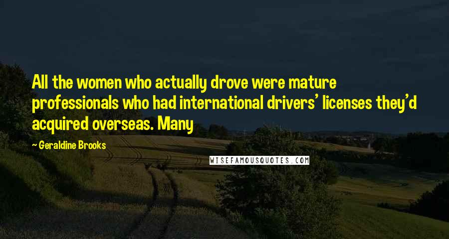 Geraldine Brooks quotes: All the women who actually drove were mature professionals who had international drivers' licenses they'd acquired overseas. Many