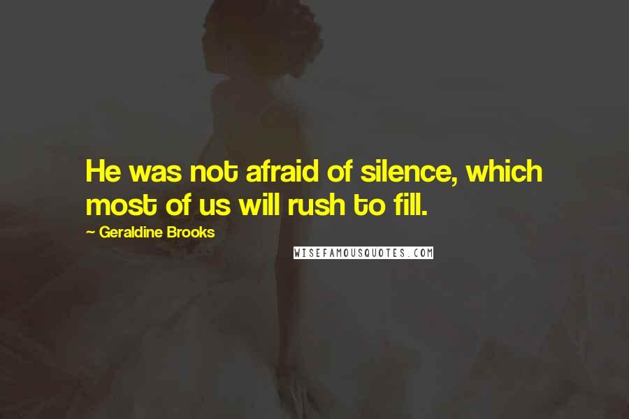 Geraldine Brooks quotes: He was not afraid of silence, which most of us will rush to fill.