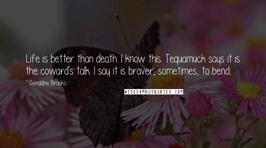 Geraldine Brooks quotes: Life is better than death. I know this. Tequamuck says it is the coward's talk. I say it is braver, sometimes, to bend.