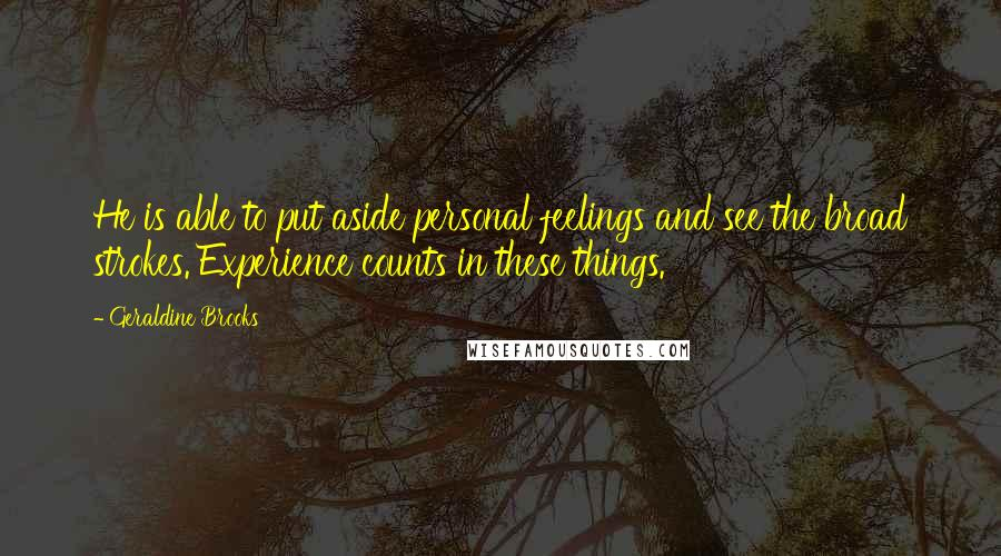 Geraldine Brooks quotes: He is able to put aside personal feelings and see the broad strokes. Experience counts in these things.