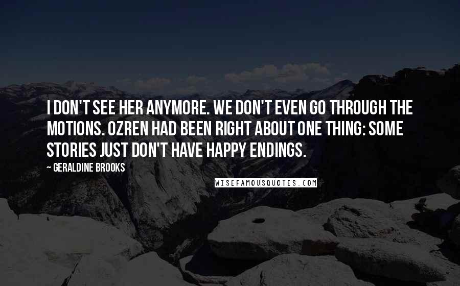 Geraldine Brooks quotes: I don't see her anymore. We don't even go through the motions. Ozren had been right about one thing: some stories just don't have happy endings.
