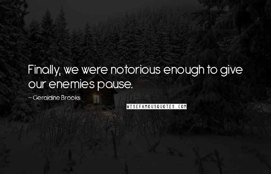 Geraldine Brooks quotes: Finally, we were notorious enough to give our enemies pause.