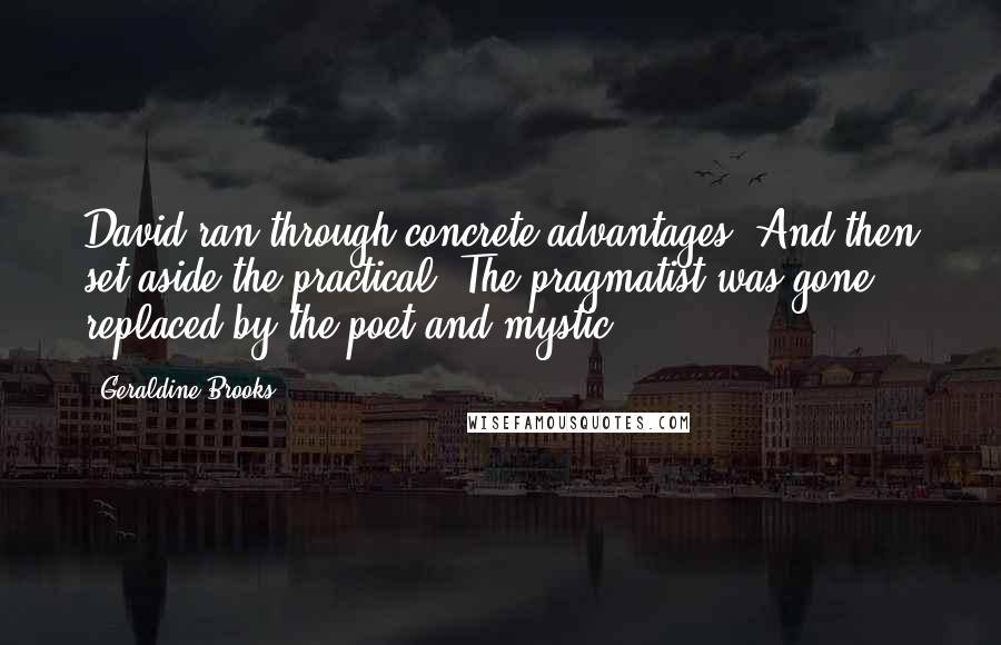 Geraldine Brooks quotes: David ran through concrete advantages. And then set aside the practical. The pragmatist was gone, replaced by the poet and mystic.