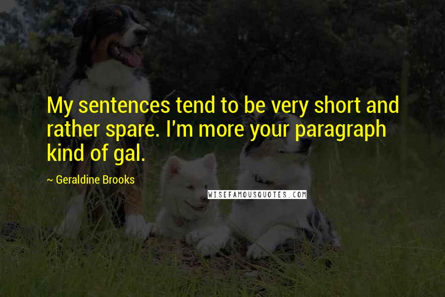 Geraldine Brooks quotes: My sentences tend to be very short and rather spare. I'm more your paragraph kind of gal.