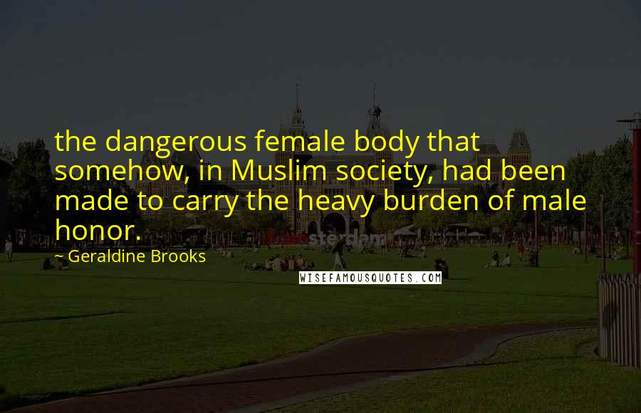 Geraldine Brooks quotes: the dangerous female body that somehow, in Muslim society, had been made to carry the heavy burden of male honor.
