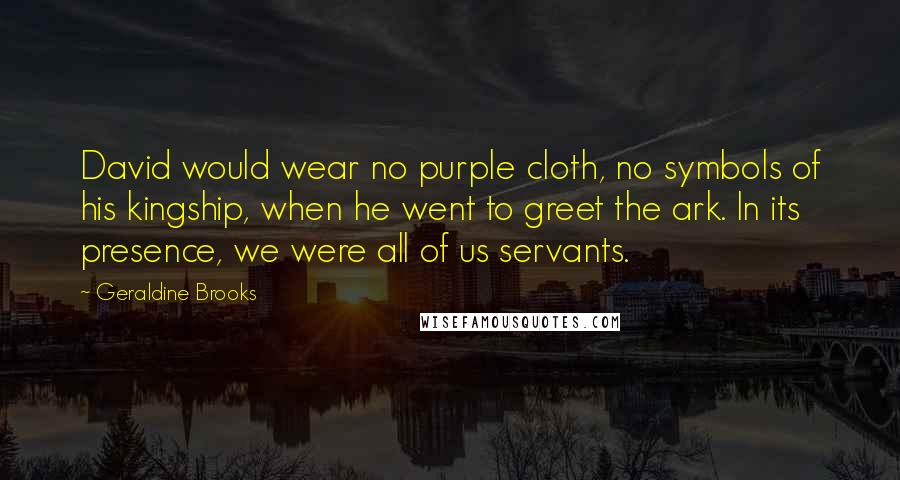Geraldine Brooks quotes: David would wear no purple cloth, no symbols of his kingship, when he went to greet the ark. In its presence, we were all of us servants.