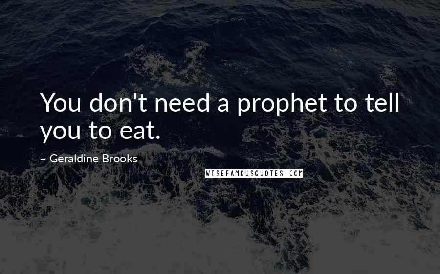 Geraldine Brooks quotes: You don't need a prophet to tell you to eat.
