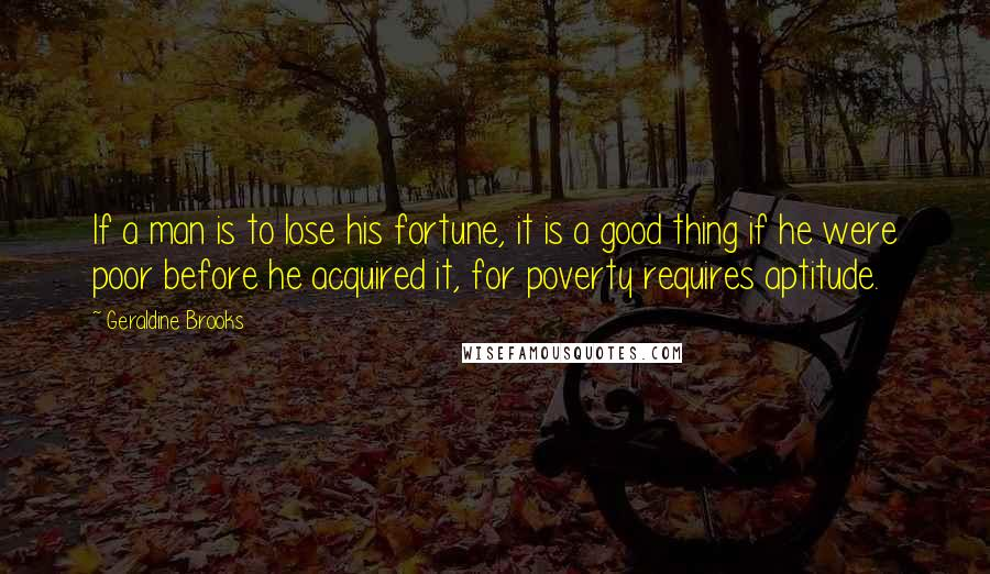 Geraldine Brooks quotes: If a man is to lose his fortune, it is a good thing if he were poor before he acquired it, for poverty requires aptitude.