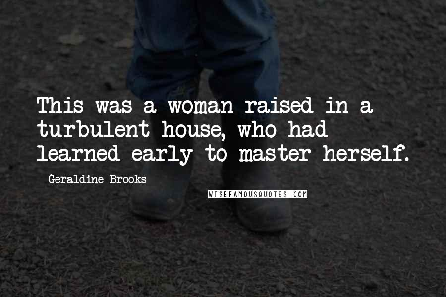 Geraldine Brooks quotes: This was a woman raised in a turbulent house, who had learned early to master herself.