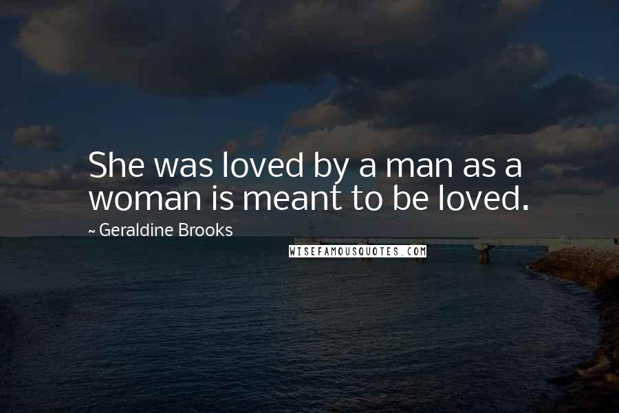 Geraldine Brooks quotes: She was loved by a man as a woman is meant to be loved.