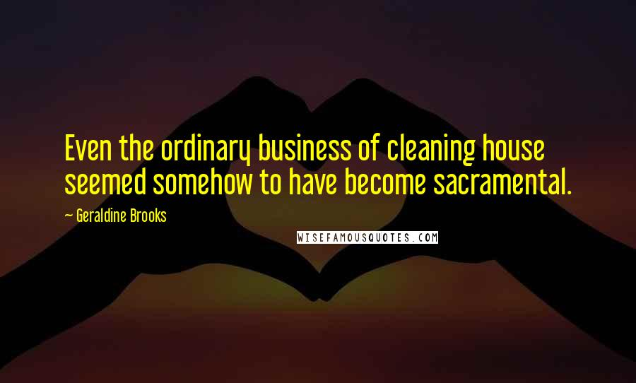 Geraldine Brooks quotes: Even the ordinary business of cleaning house seemed somehow to have become sacramental.