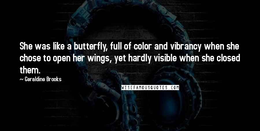 Geraldine Brooks quotes: She was like a butterfly, full of color and vibrancy when she chose to open her wings, yet hardly visible when she closed them.