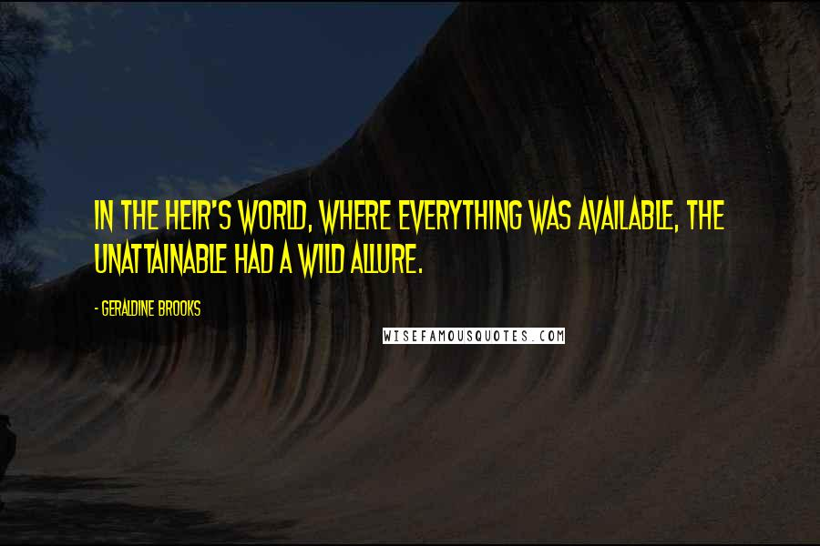 Geraldine Brooks quotes: In the heir's world, where everything was available, the unattainable had a wild allure.