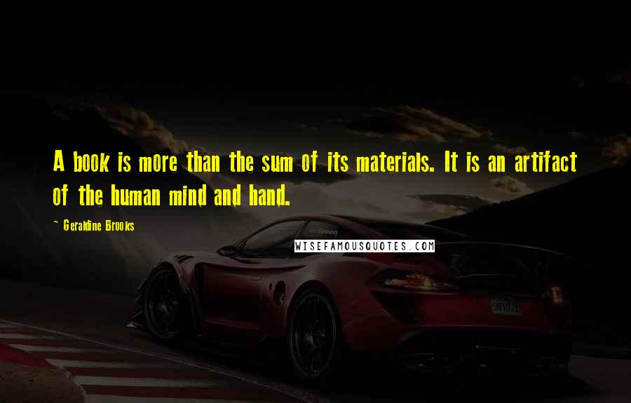 Geraldine Brooks quotes: A book is more than the sum of its materials. It is an artifact of the human mind and hand.