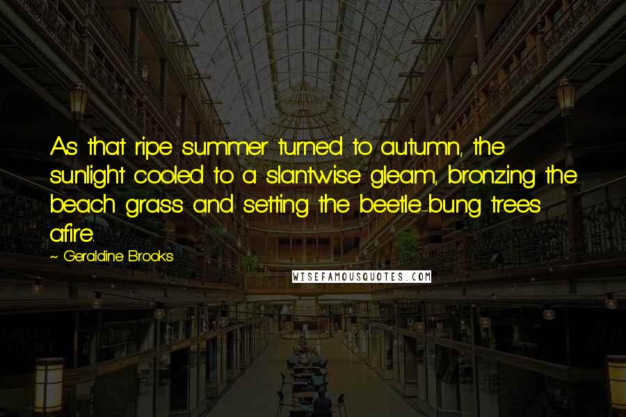 Geraldine Brooks quotes: As that ripe summer turned to autumn, the sunlight cooled to a slantwise gleam, bronzing the beach grass and setting the beetle-bung trees afire.