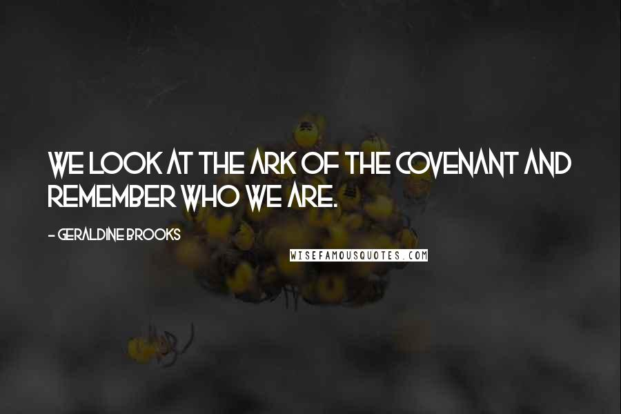 Geraldine Brooks quotes: We look at the Ark of the Covenant and remember who we are.