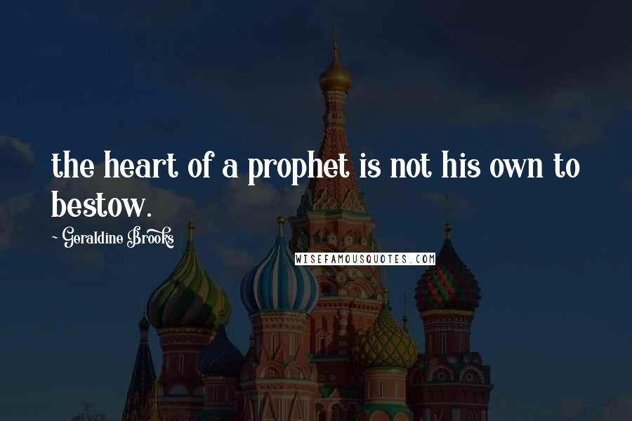 Geraldine Brooks quotes: the heart of a prophet is not his own to bestow.