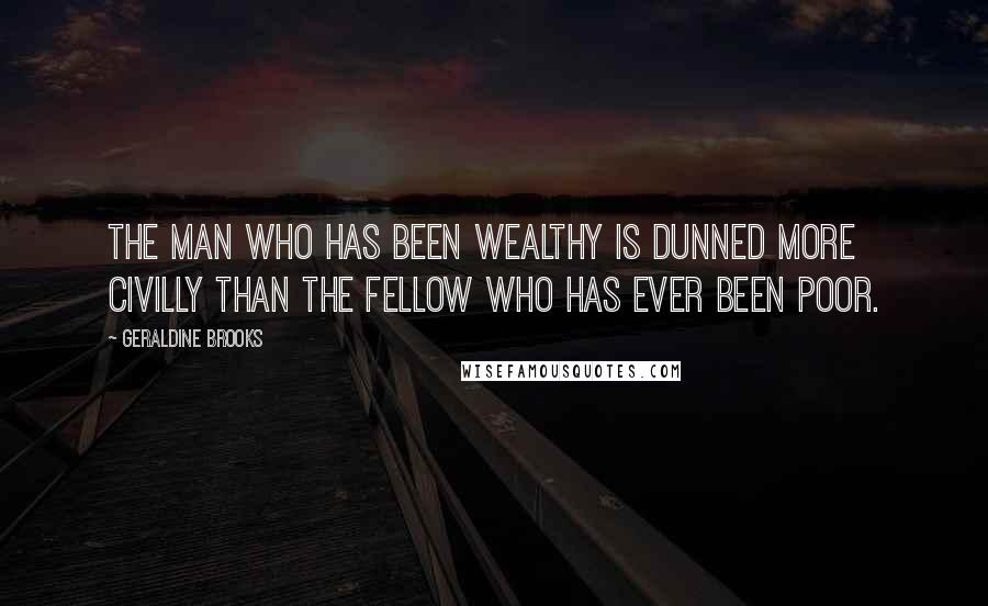 Geraldine Brooks quotes: The man who has been wealthy is dunned more civilly than the fellow who has ever been poor.