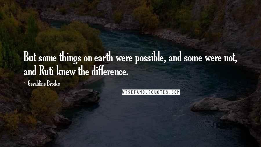Geraldine Brooks quotes: But some things on earth were possible, and some were not, and Ruti knew the difference.