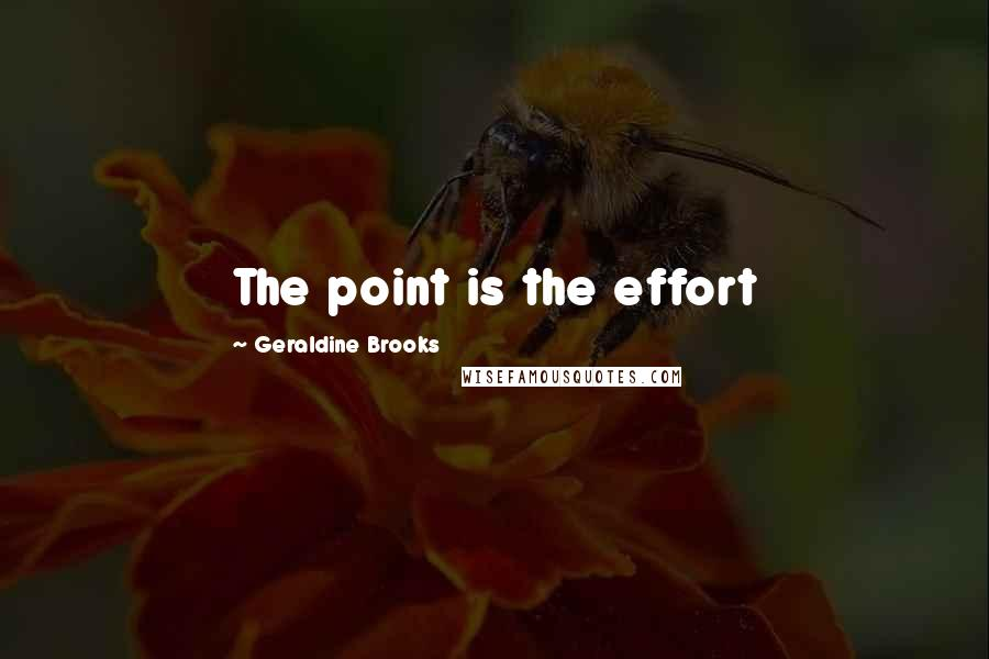 Geraldine Brooks quotes: The point is the effort