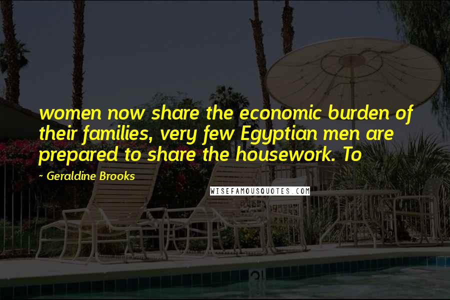 Geraldine Brooks quotes: women now share the economic burden of their families, very few Egyptian men are prepared to share the housework. To