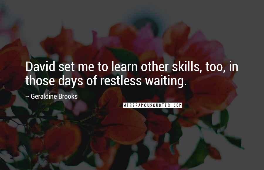 Geraldine Brooks quotes: David set me to learn other skills, too, in those days of restless waiting.