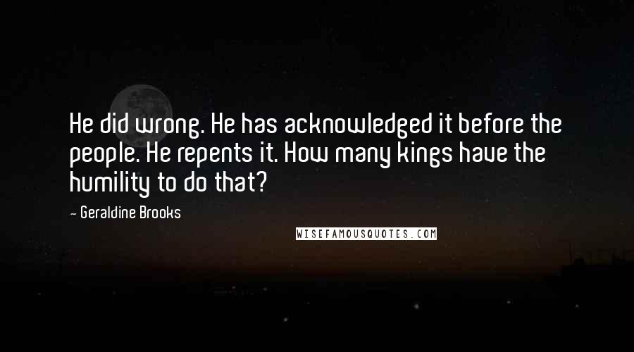 Geraldine Brooks quotes: He did wrong. He has acknowledged it before the people. He repents it. How many kings have the humility to do that?