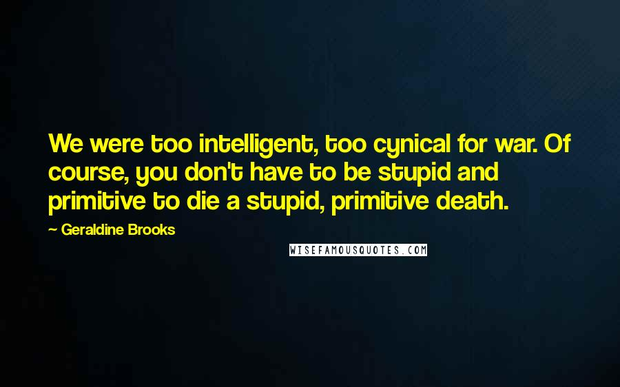 Geraldine Brooks quotes: We were too intelligent, too cynical for war. Of course, you don't have to be stupid and primitive to die a stupid, primitive death.