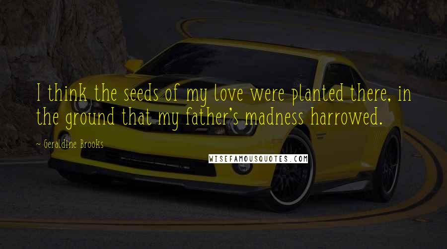 Geraldine Brooks quotes: I think the seeds of my love were planted there, in the ground that my father's madness harrowed.