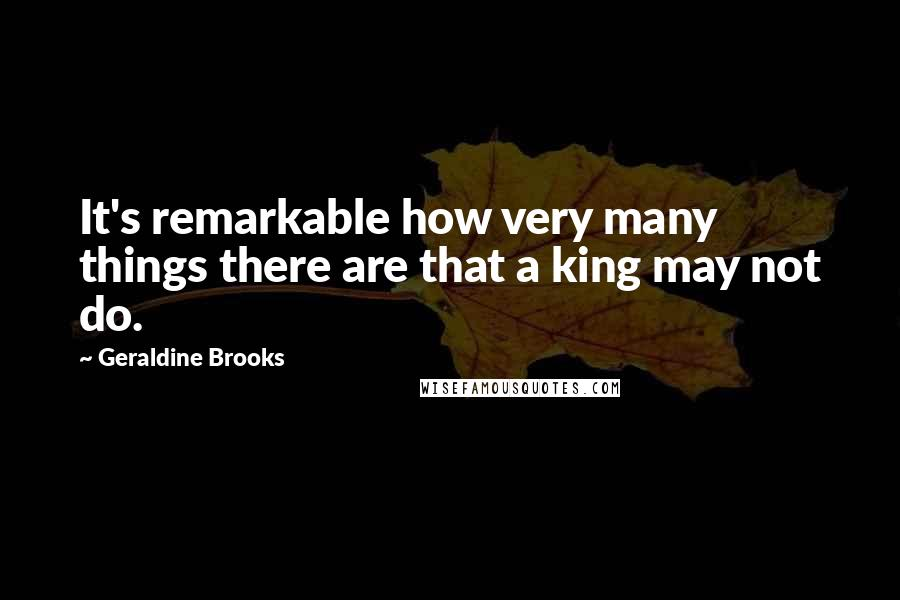 Geraldine Brooks quotes: It's remarkable how very many things there are that a king may not do.
