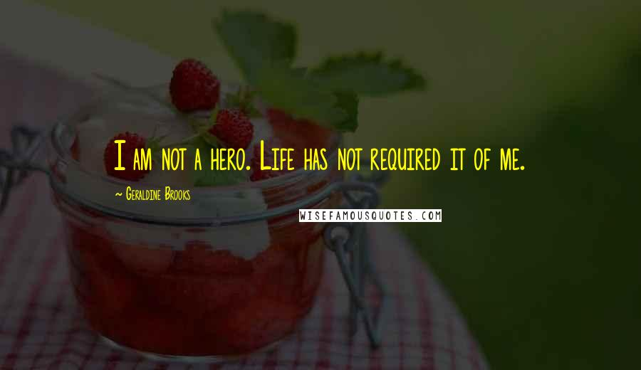 Geraldine Brooks quotes: I am not a hero. Life has not required it of me.