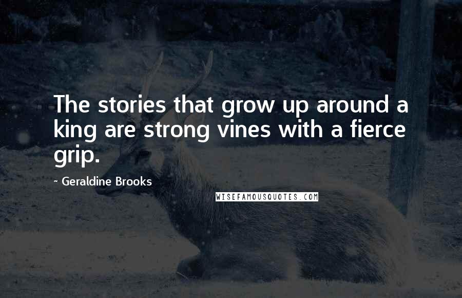 Geraldine Brooks quotes: The stories that grow up around a king are strong vines with a fierce grip.
