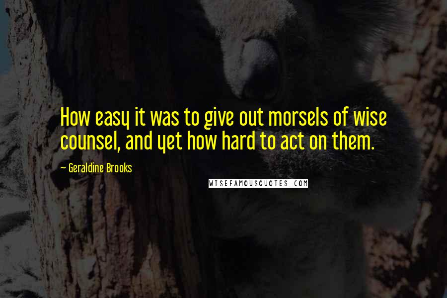Geraldine Brooks quotes: How easy it was to give out morsels of wise counsel, and yet how hard to act on them.