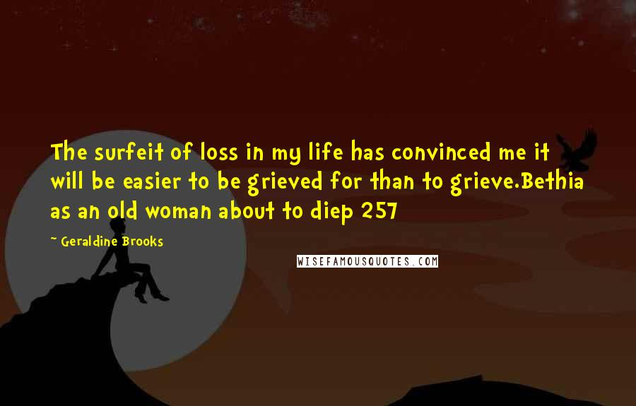 Geraldine Brooks quotes: The surfeit of loss in my life has convinced me it will be easier to be grieved for than to grieve.Bethia as an old woman about to diep 257