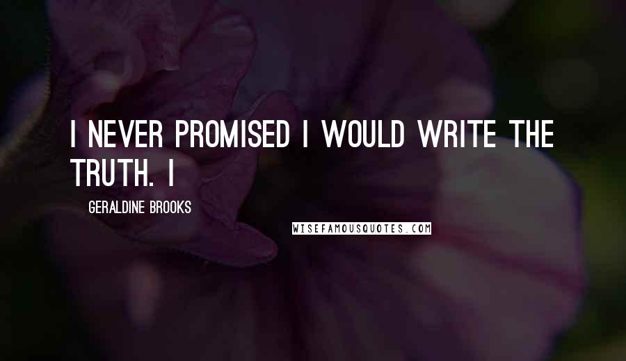 Geraldine Brooks quotes: I never promised I would write the truth. I