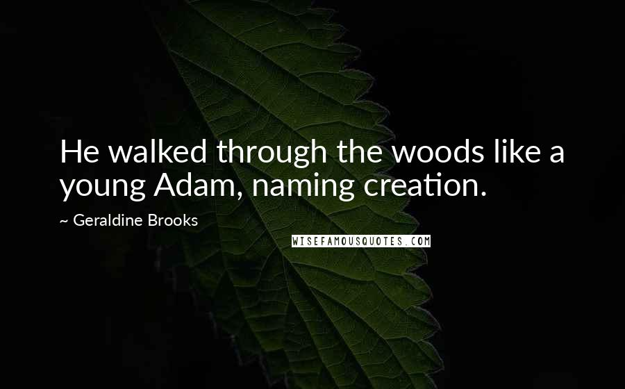 Geraldine Brooks quotes: He walked through the woods like a young Adam, naming creation.
