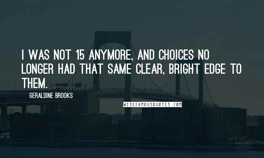 Geraldine Brooks quotes: I was not 15 anymore, and choices no longer had that same clear, bright edge to them.