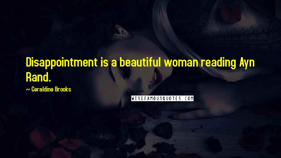 Geraldine Brooks quotes: Disappointment is a beautiful woman reading Ayn Rand.