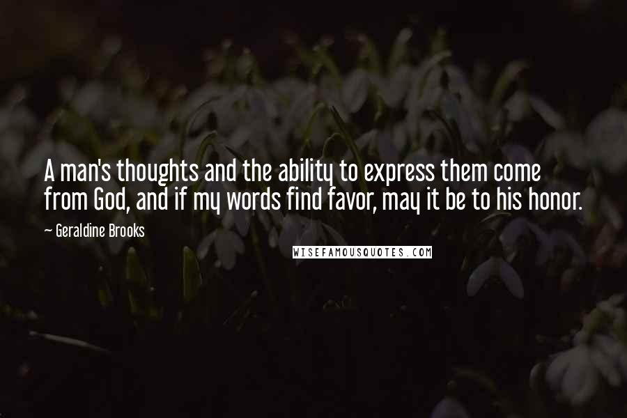 Geraldine Brooks quotes: A man's thoughts and the ability to express them come from God, and if my words find favor, may it be to his honor.