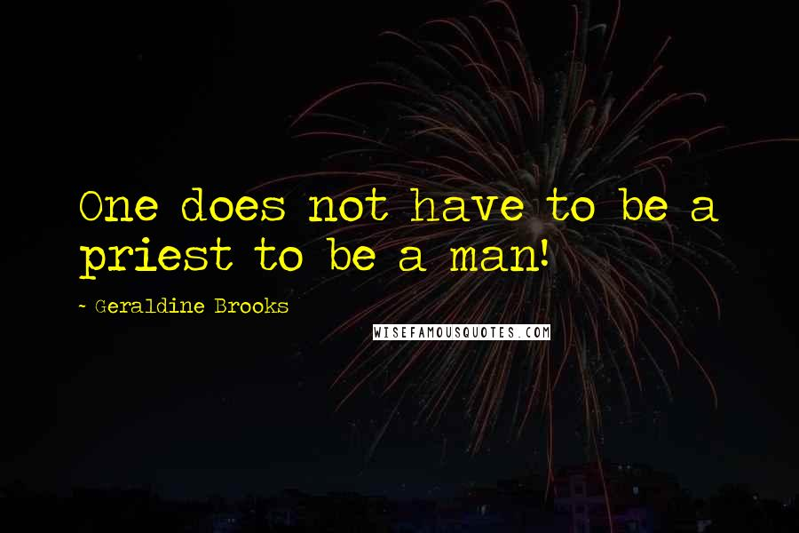 Geraldine Brooks quotes: One does not have to be a priest to be a man!