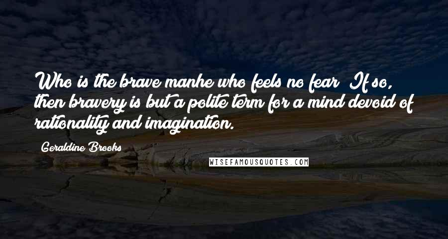 Geraldine Brooks quotes: Who is the brave manhe who feels no fear? If so, then bravery is but a polite term for a mind devoid of rationality and imagination.