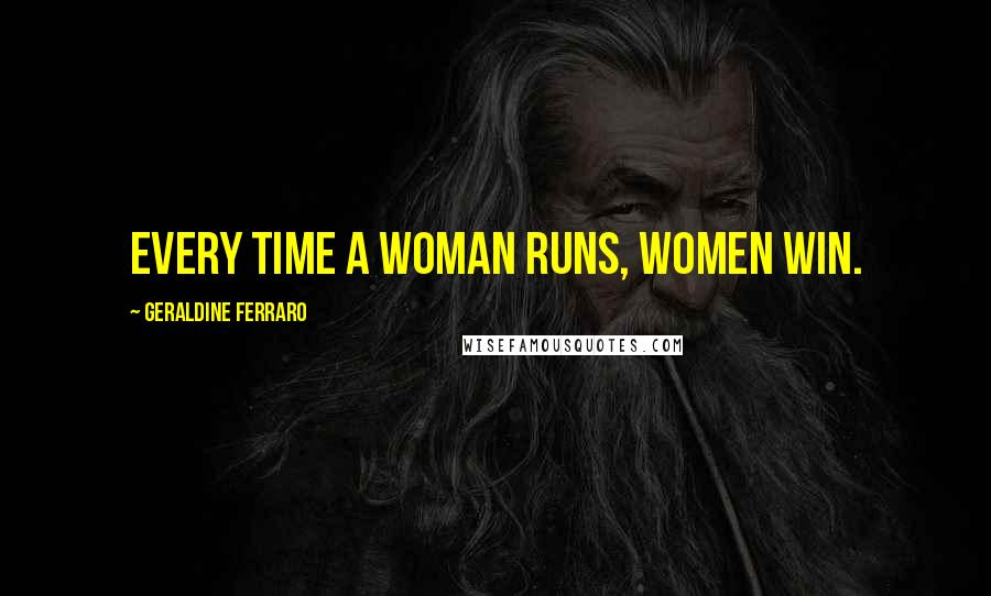 Geraldine Ferraro quotes: Every time a woman runs, women win.