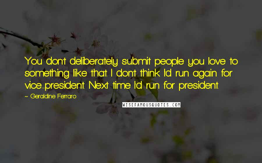 Geraldine Ferraro quotes: You don't deliberately submit people you love to something like that. I don't think I'd run again for vice-president. Next time I'd run for president.