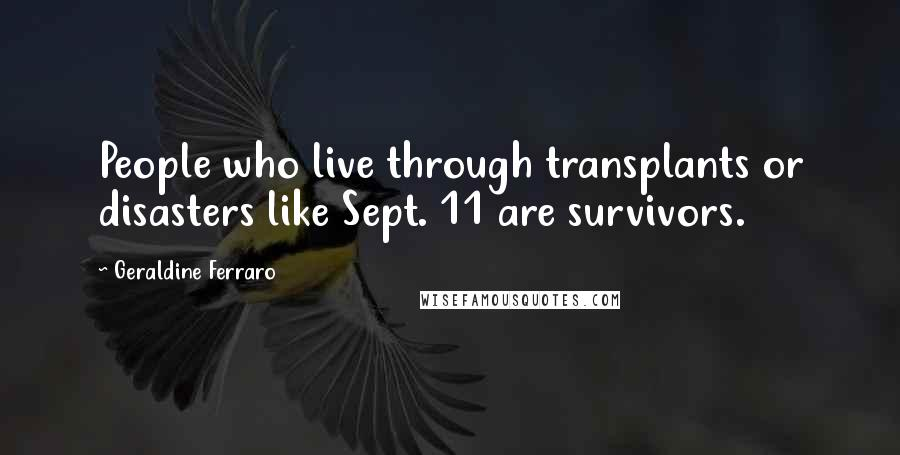 Geraldine Ferraro quotes: People who live through transplants or disasters like Sept. 11 are survivors.