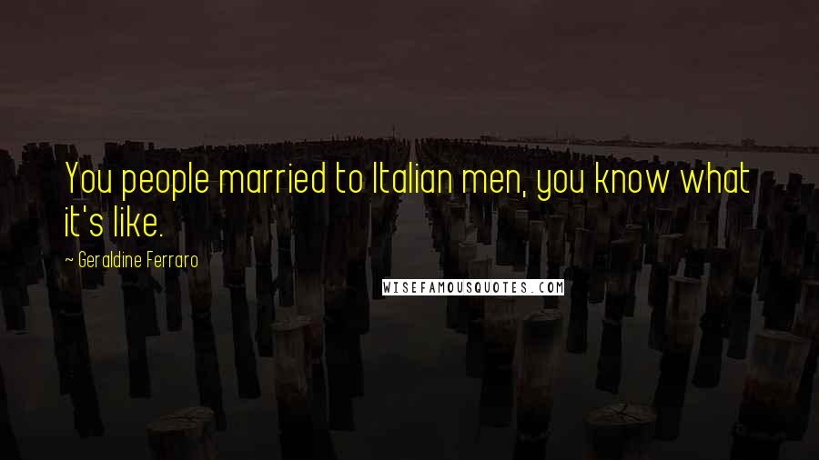Geraldine Ferraro quotes: You people married to Italian men, you know what it's like.