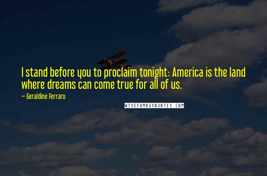 Geraldine Ferraro quotes: I stand before you to proclaim tonight: America is the land where dreams can come true for all of us.