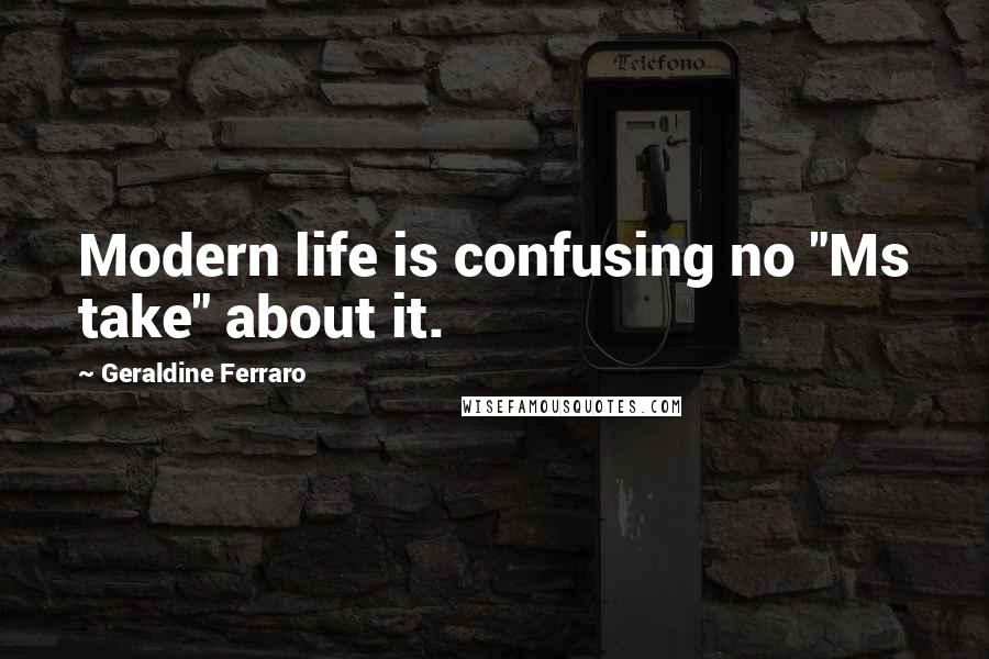 "Geraldine Ferraro quotes: Modern life is confusing no ""Ms take"" about it."